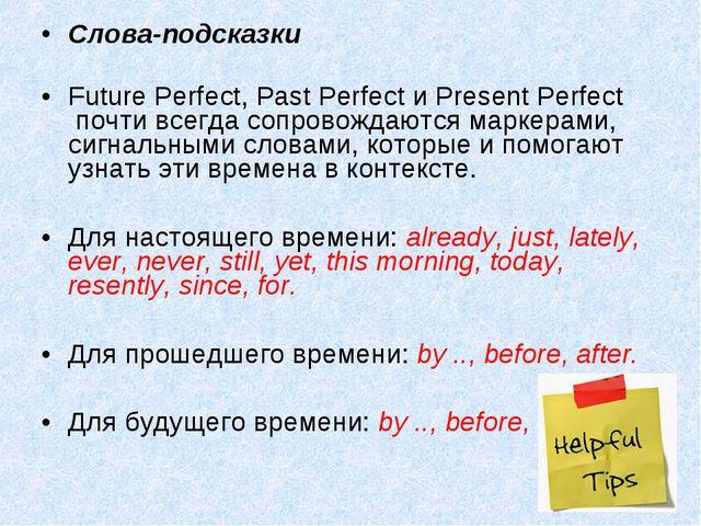 Слова-подсказки Future Perfect,Past Perfect иPresent Perfect почти всегда...