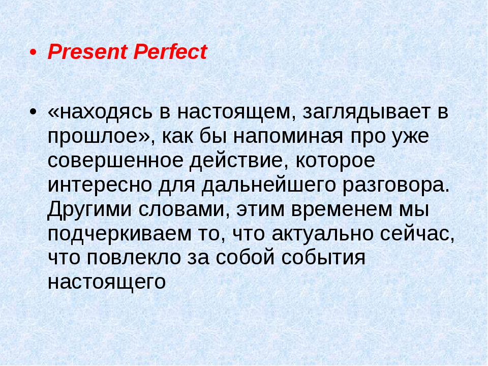Present Perfect «находясь в настоящем, заглядывает в прошлое», как бы напоми...