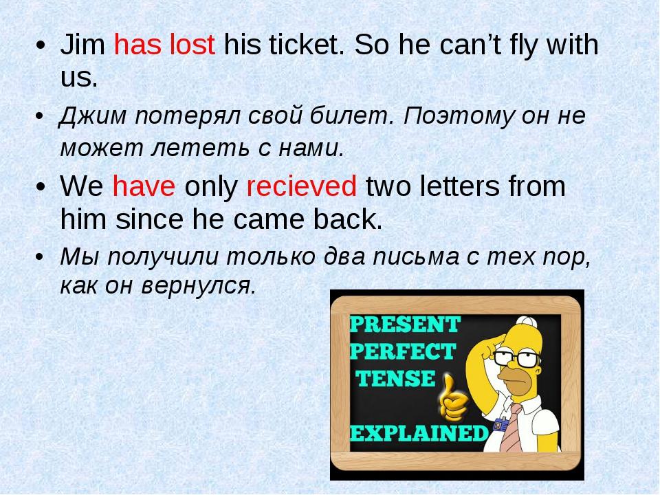 Jim has lost his ticket. So he can't fly with us. Джим потерял свой билет. По...