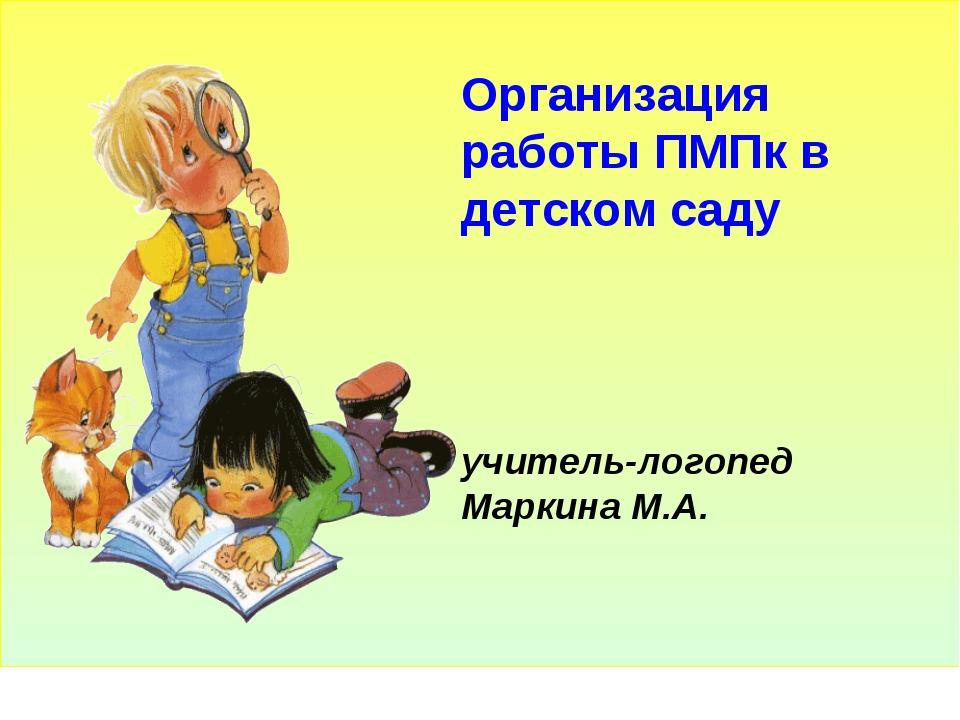 Организация работы ПМПк в детском саду учитель-логопед Маркина М.А.