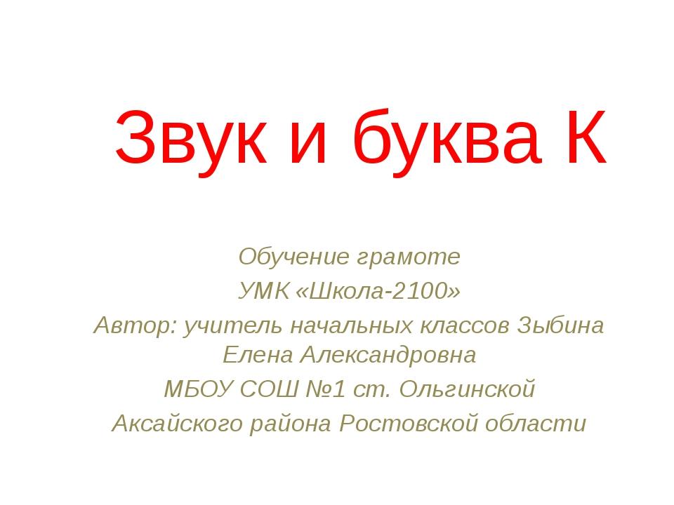 Звук и буква К Обучение грамоте УМК «Школа-2100» Автор: учитель начальных кла...