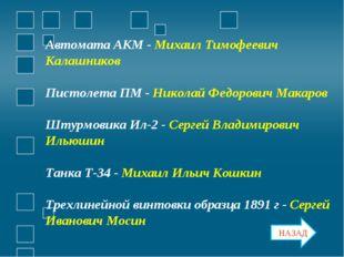 Автомата АКМ - Михаил Тимофеевич Калашников Пистолета ПМ - Николай Федорович