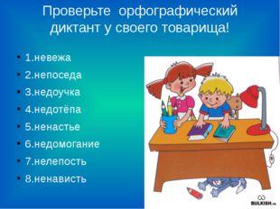 Проверьте орфографический диктант у своего товарища! 1.невежа 2.непоседа 3.не
