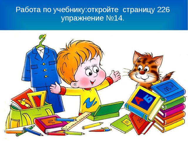 Работа по учебнику:откройте страницу 226 упражнение №14.