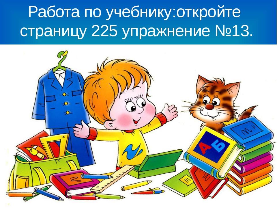 Работа по учебнику:откройте страницу 225 упражнение №13.