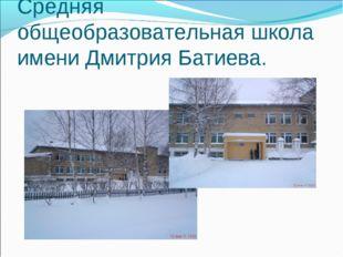 Средняя общеобразовательная школа имени Дмитрия Батиева.