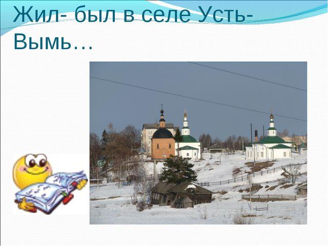 Жил- был в селе Усть- Вымь…