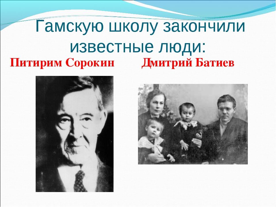 Гамскую школу закончили известные люди: Питирим Сорокин Дмитрий Батиев