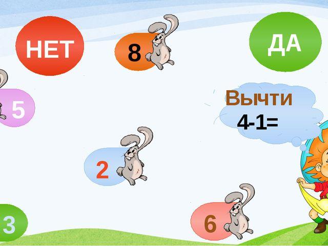 Вычти 4-1= 3 5 2 6 8 НЕТ ДА