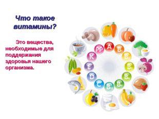 Что такое витамины? Это вещества, необходимые для поддержания здоровья нашего