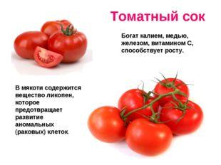 Томатный сок Богат калием, медью, железом, витамином С, способствует росту. В