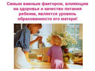 Самым важным фактором, влияющим на здоровье и качество питания ребенка, явля