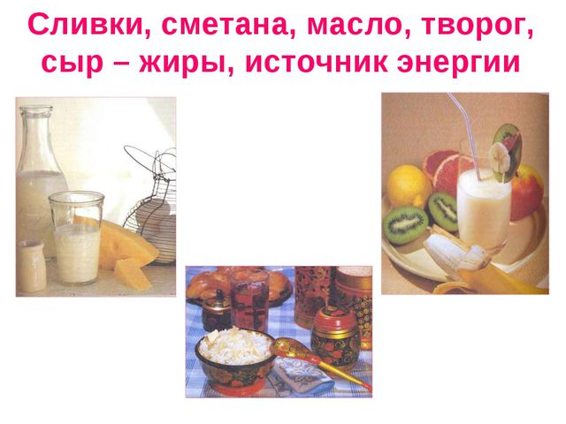 Сливки, сметана, масло, творог, сыр – жиры, источник энергии