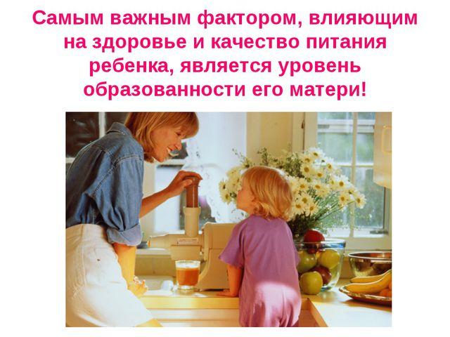 Самым важным фактором, влияющим на здоровье и качество питания ребенка, явля...