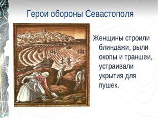 Герои обороны Севастополя Женщины строили блиндажи, рыли окопы и траншеи, уст