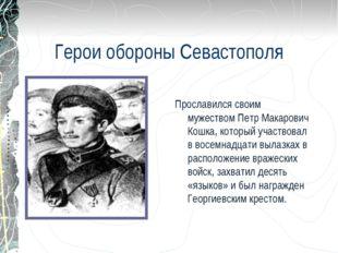 Герои обороны Севастополя Прославился своим мужеством Петр Макарович Кошка, к