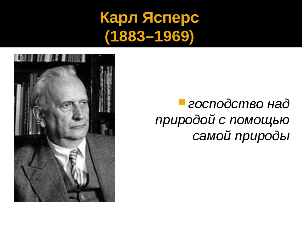 Карл Ясперс (1883–1969) господство над природой с помощью самой природы