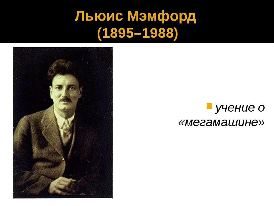 Льюис Мэмфорд (1895–1988) учение о «мегамашине»