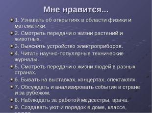 Мне нравится... 1. Узнавать об открытиях в области физики и математики. 2. См