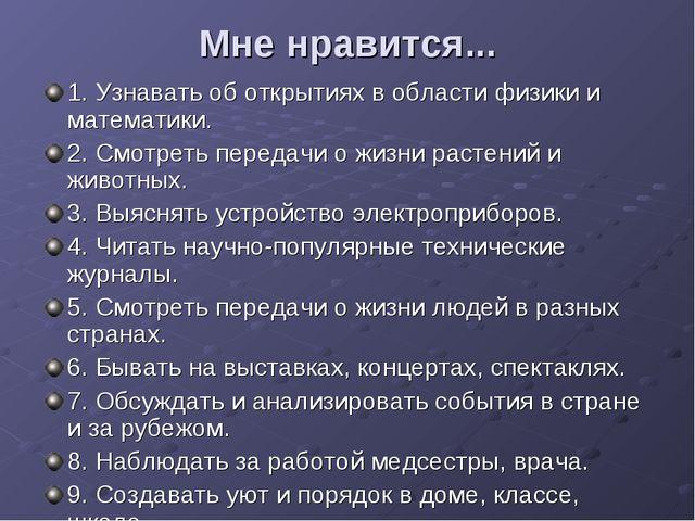Мне нравится... 1. Узнавать об открытиях в области физики и математики. 2. См...
