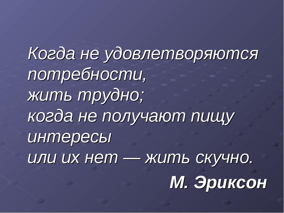 Когда не удовлетворяются потребности, жить трудно; когда не получают пищу ин...