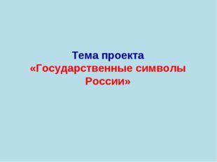 Тема проекта «Государственные символы России»