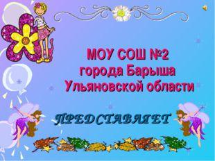 МОУ СОШ №2 города Барыша Ульяновской области ПРЕДСТАВЛЯЕТ