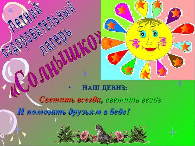 НАШ ДЕВИЗ: Светить всегда, светить везде И помогать друзьям в беде!