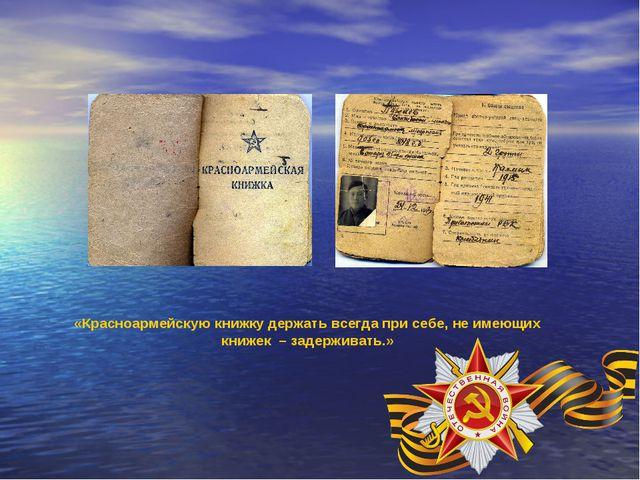 «Красноармейскую книжку держать всегда при себе, не имеющих книжек – задержив...
