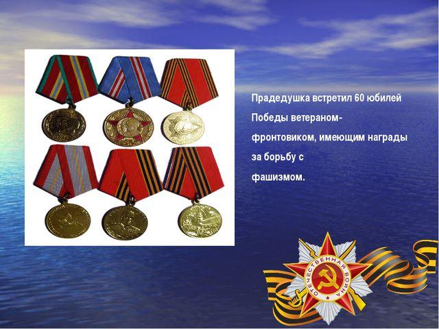 Прадедушка встретил 60 юбилей Победы ветераном- фронтовиком, имеющим награды...