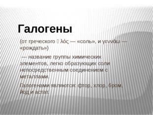 (от греческого ἁλός — «соль», и γεννάω — «рождать») — название группы химичес