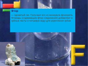 Фтор — ядовитый газ. Получают его из минерала флюорита. Фториды (содержащие ф