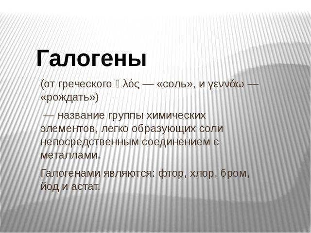 (от греческого ἁλός — «соль», и γεννάω — «рождать») — название группы химичес...