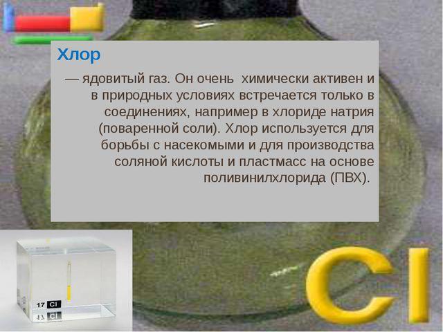 Хлор — ядовитый газ. Он очень химически активен и в природных условиях встреч...