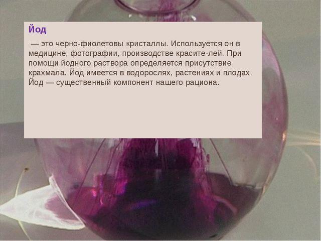 Йод — это черно-фиолетовы кристаллы. Используется он в медицине, фотографии,...