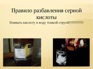 Правило разбавления серной кислоты Вливать кислоту в воду тонкой струей!!!!!!