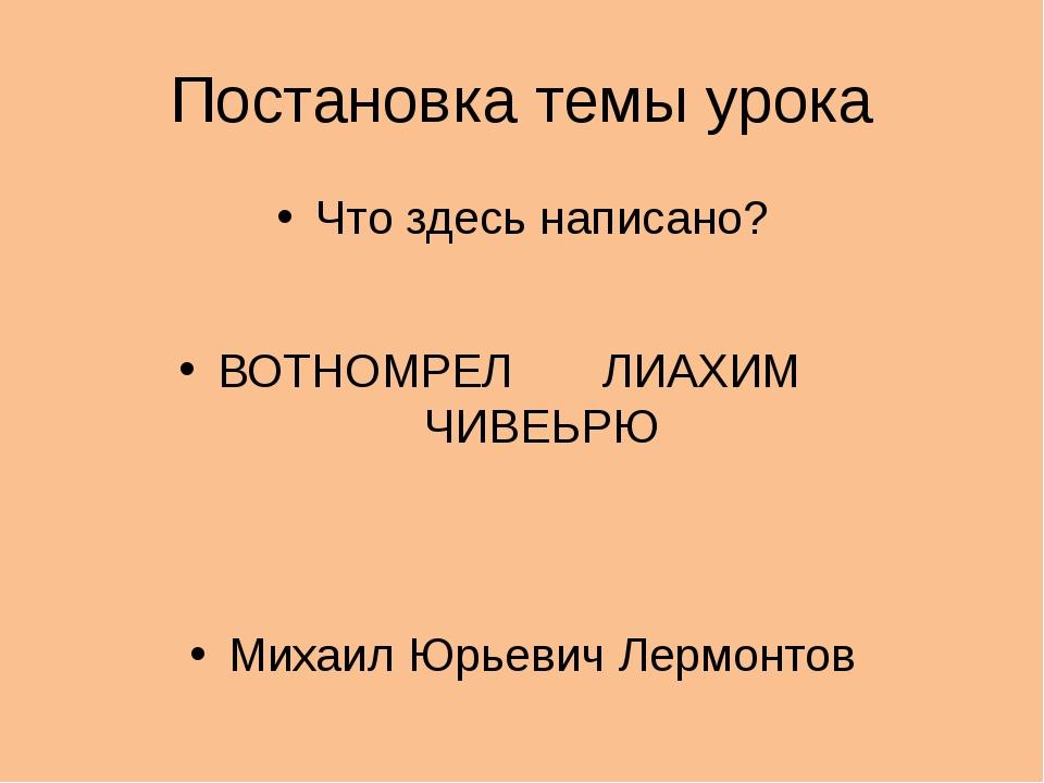 Постановка темы урока Что здесь написано? ВОТНОМРЕЛ ЛИАХИМ ЧИВЕЬРЮ Михаил Юрь...