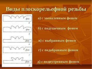 Виды плоскорельефной резьбы а) с заоваленным фоном б) с подушечным фоном в) с