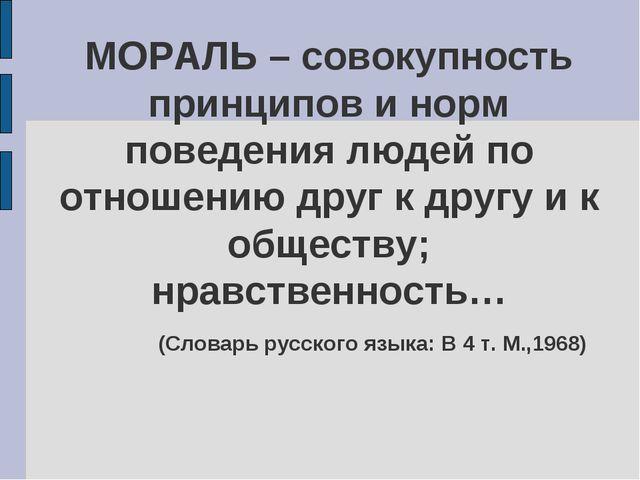 МОРАЛЬ – совокупность принципов и норм поведения людей по отношению друг к др...