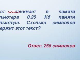 Текст занимает в памяти компьютера 0,25 Кб памяти компьютера. Сколько символ
