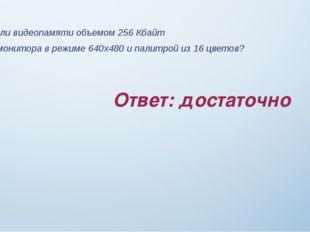 Ответ: достаточно Задание 7 Достаточно ли видеопамяти объемом 256 Кбайт для р