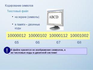 Кодирование символов Текстовый файл на экране (символы) в памяти – двоичные к