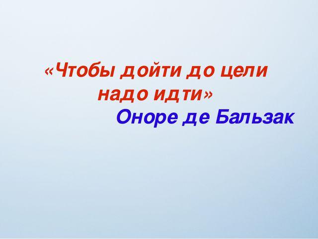 «Чтобы дойти до цели надо идти» Оноре де Бальзак