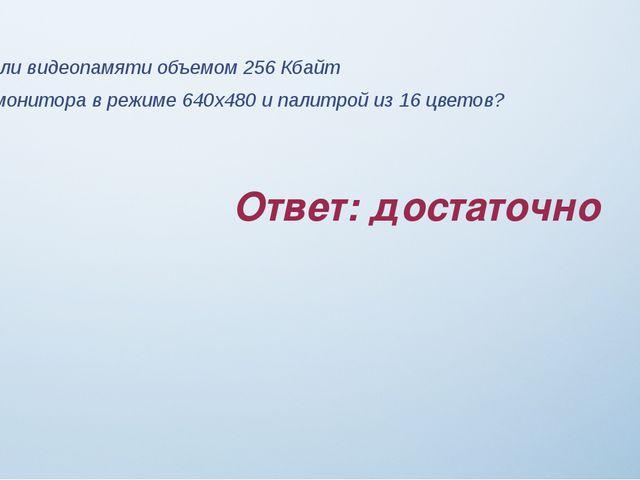 Ответ: достаточно Задание 7 Достаточно ли видеопамяти объемом 256 Кбайт для р...