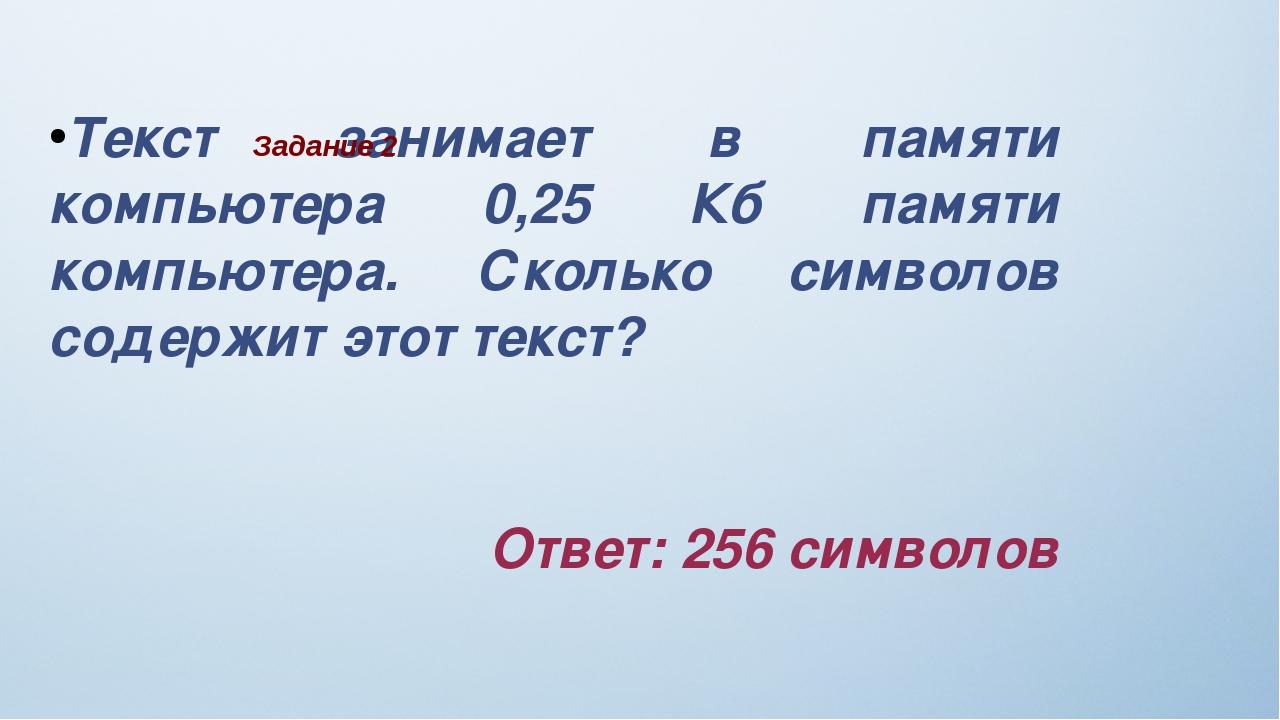 Текст занимает в памяти компьютера 0,25 Кб памяти компьютера. Сколько символ...