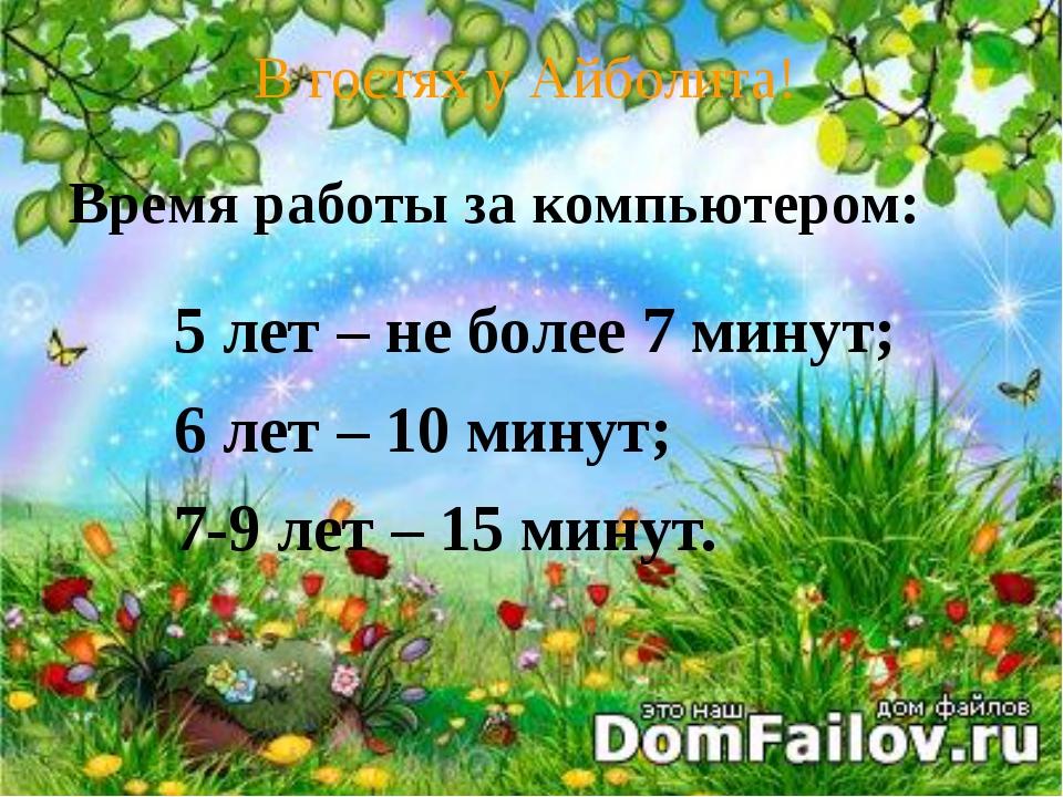 В гостях у Айболита! 5 лет – не более 7 минут; 6 лет – 10 минут; 7-9 лет – 1...