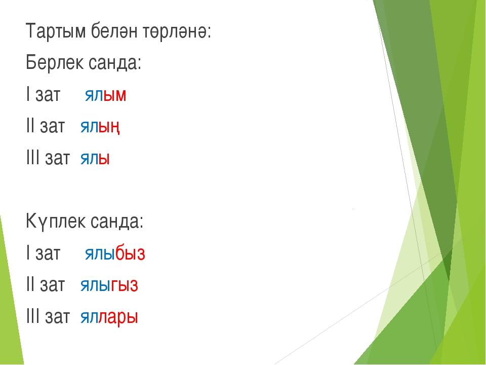 Тартым белән төрләнә: Берлек санда: I зат ялым II зат ялың III зат ялы Күплек...