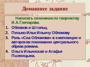 Домашнее задание Написать сочинение по творчеству И.А.Гончарова. Обломов и Шт