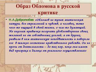 Образ Обломова в русской критике Н.А.Добролюбов: «Обломов не тупая апатическа