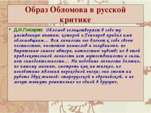 Образ Обломова в русской критике Д.И.Писарев: Обломов «олицетворяет в себе ту